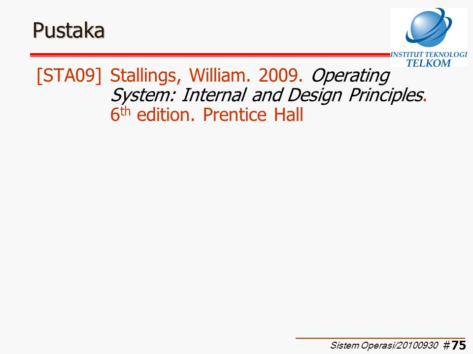 Pustaka [STA09] Stallings, William. 2009. Operating System: Internal and Design Principles. 6th edition. Prentice Hall.